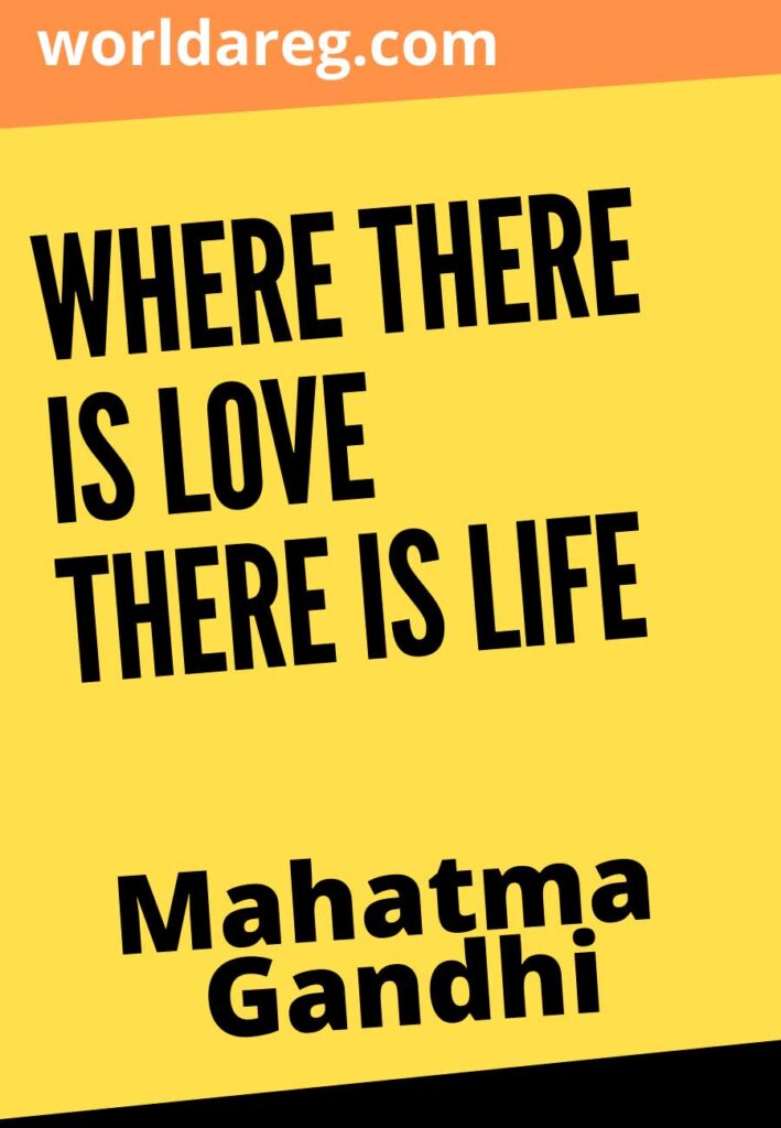 """Where there is love there is life."""" ― Mahatma Gandhi"""